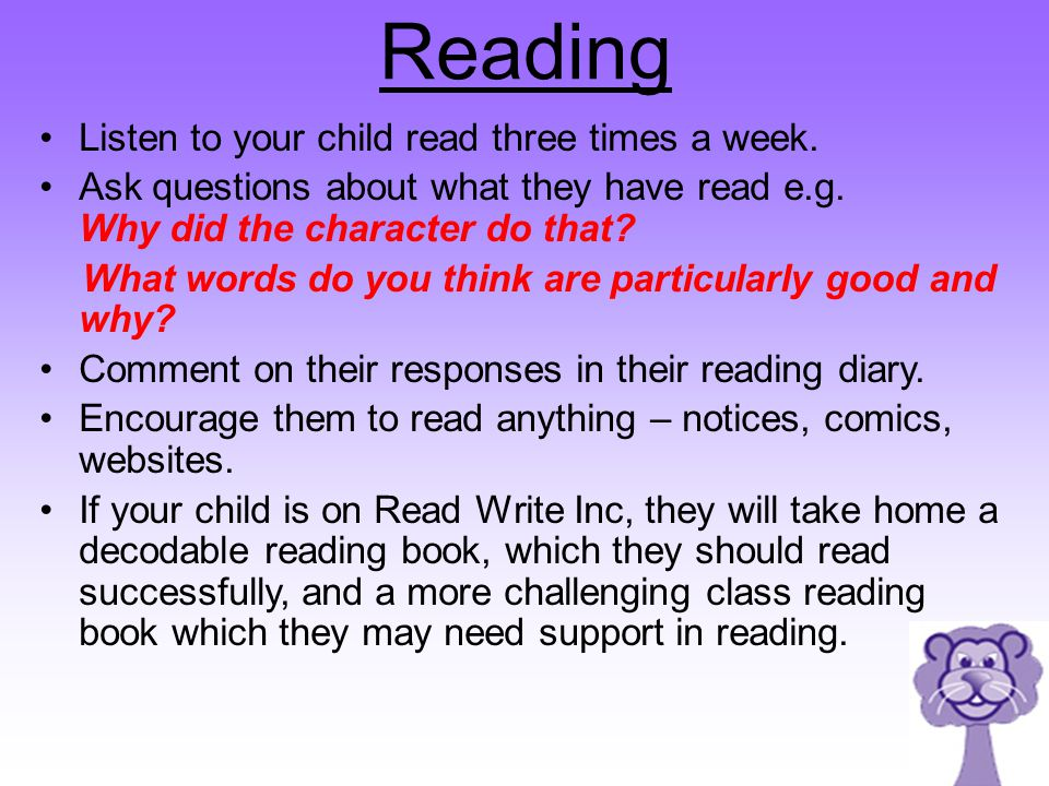Reading Listen to your child read three times a week. Ask questions about what they have read e.g. Why did the character do that? What words do you th