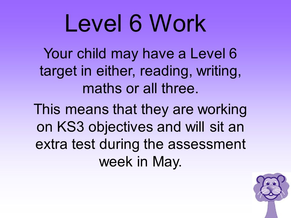 Level 6 Work Your child may have a Level 6 target in either, reading, writing, maths or all three. This means that they are working on KS3 objectives