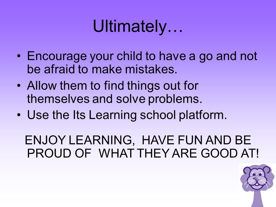 Ultimately… Encourage your child to have a go and not be afraid to make mistakes.