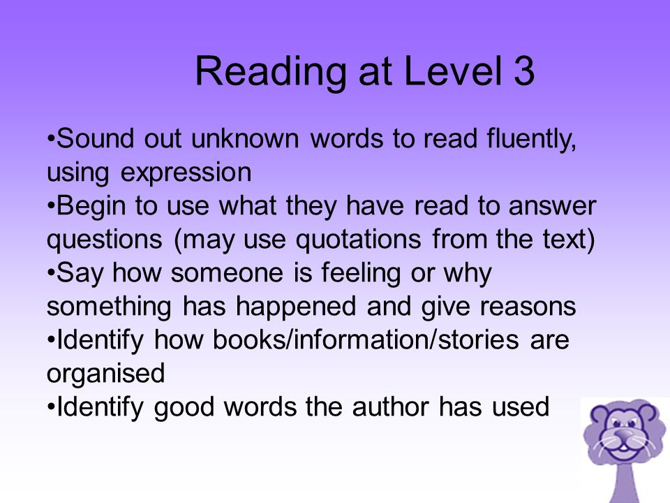 Sound out unknown words to read fluently, using expression Begin to use what they have read to answer questions (may use quotations from the text) Say how someone is feeling or why something has happened and give reasons Identify how books/information/stories are organised Identify good words the author has used Reading at Level 3