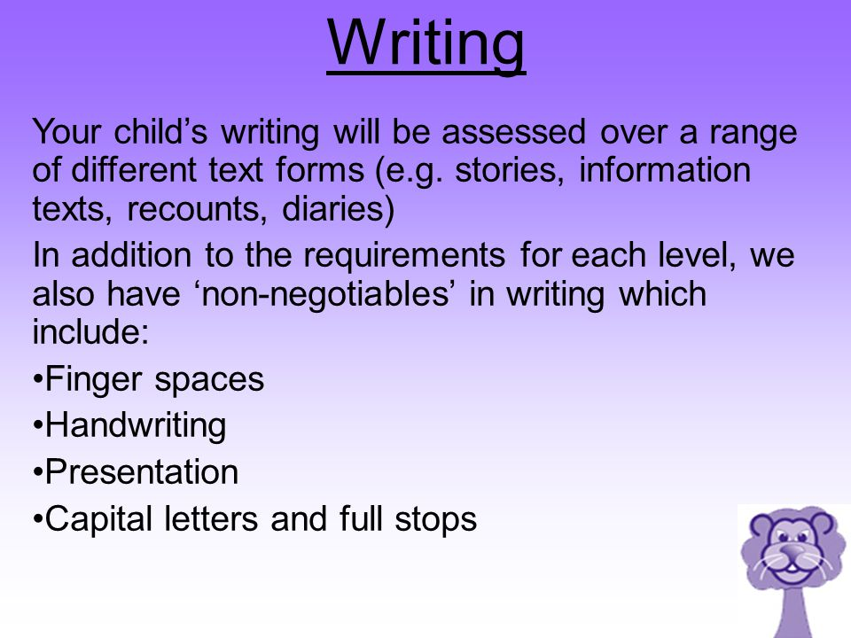Writing Your child's writing will be assessed over a range of different text forms (e.g. stories, information texts, recounts, diaries) In addition to