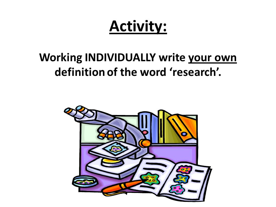 Activity: Working INDIVIDUALLY write your own definition of the word 'research'.