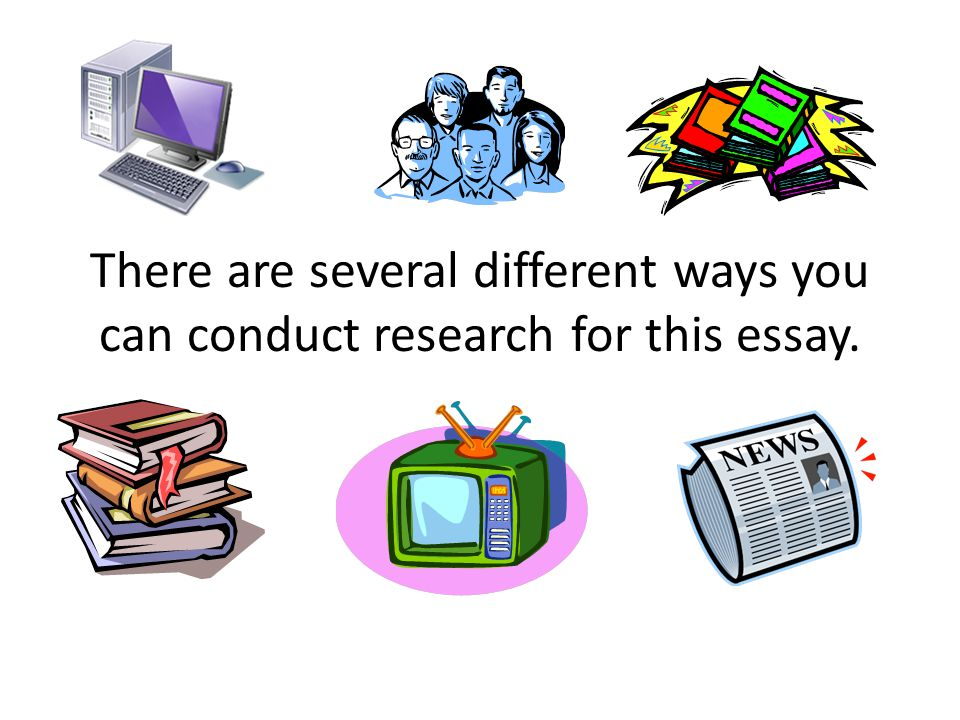 There are several different ways you can conduct research for this essay.