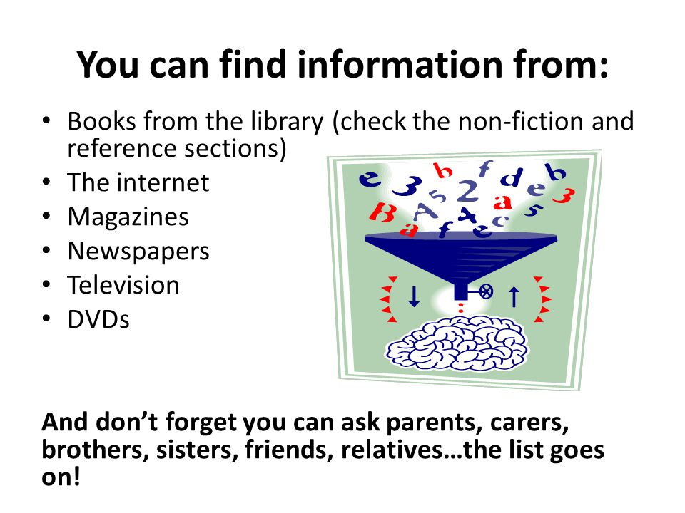 You can find information from: Books from the library (check the non-fiction and reference sections) The internet Magazines Newspapers Television DVDs And don't forget you can ask parents, carers, brothers, sisters, friends, relatives…the list goes on!