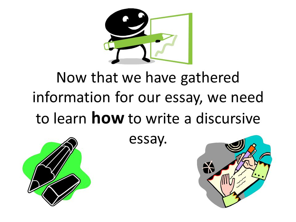 Now that we have gathered information for our essay, we need to learn how to write a discursive essay.