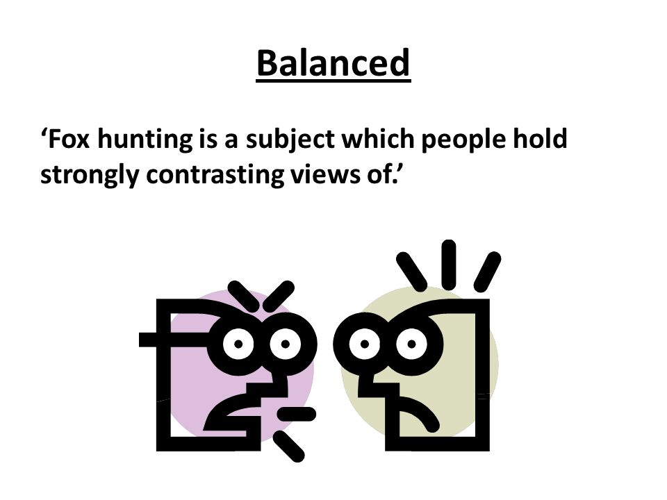 Balanced 'Fox hunting is a subject which people hold strongly contrasting views of.'