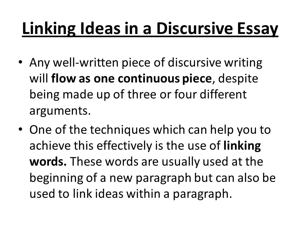 Linking Ideas in a Discursive Essay Any well-written piece of discursive writing will flow as one continuous piece, despite being made up of three or four different arguments.