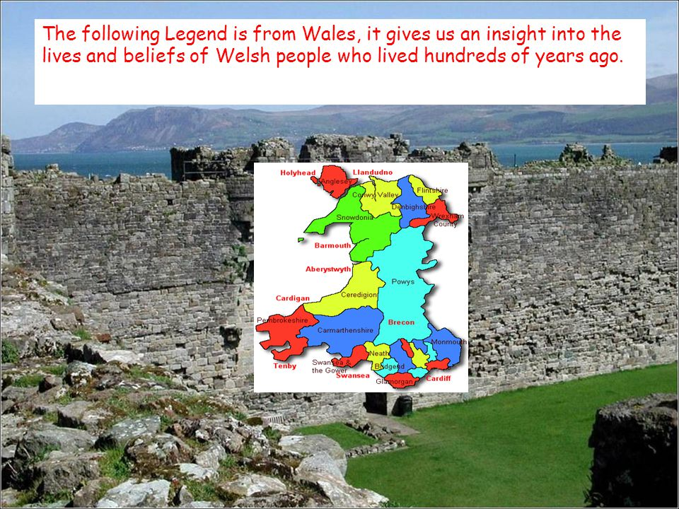 The following Legend is from Wales, it gives us an insight into the lives and beliefs of Welsh people who lived hundreds of years ago.