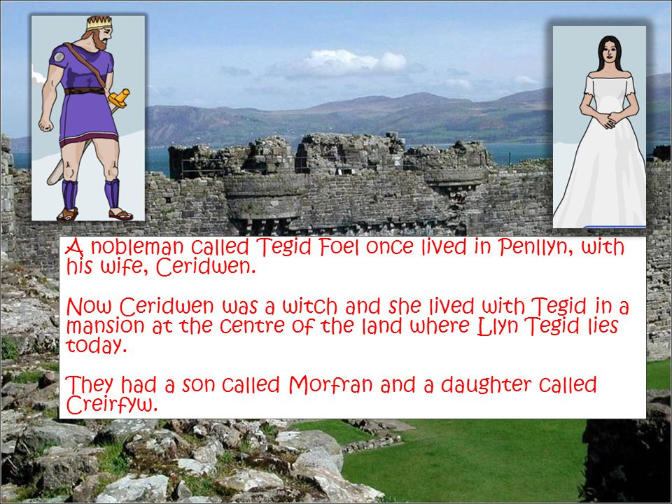 A nobleman called Tegid Foel once lived in Penllyn, with his wife, Ceridwen. Now Ceridwen was a witch and she lived with Tegid in a mansion at the cen
