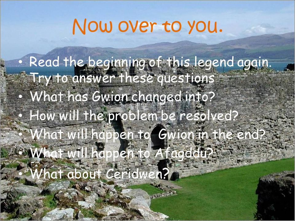 Now over to you. Read the beginning of this legend again. Try to answer these questions What has Gwion changed into? How will the problem be resolved?