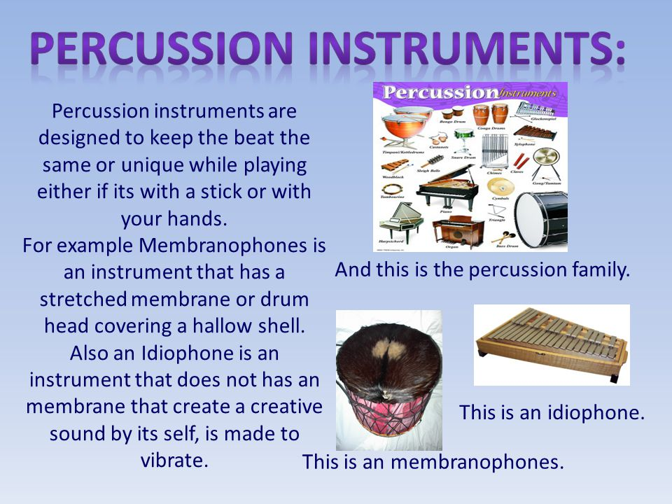Percussion instruments are designed to keep the beat the same or unique while playing either if its with a stick or with your hands. For example Membr