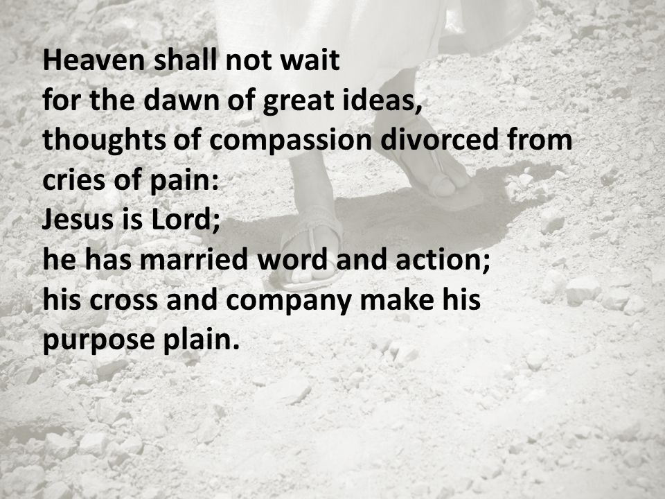 Heaven shall not wait for the dawn of great ideas, thoughts of compassion divorced from cries of pain: Jesus is Lord; he has married word and action;