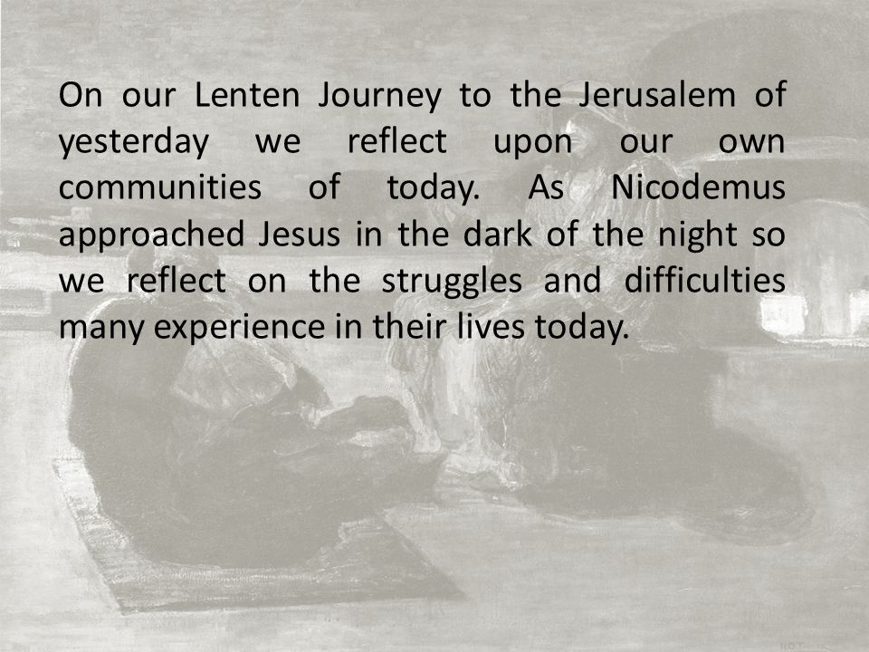 On our Lenten Journey to the Jerusalem of yesterday we reflect upon our own communities of today. As Nicodemus approached Jesus in the dark of the nig