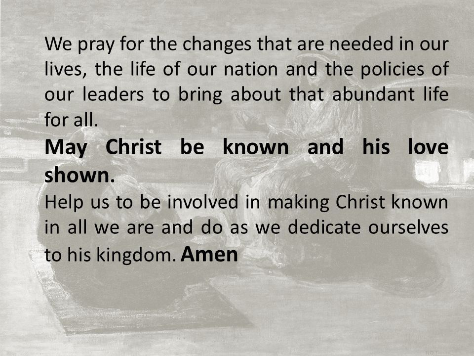 We pray for the changes that are needed in our lives, the life of our nation and the policies of our leaders to bring about that abundant life for all