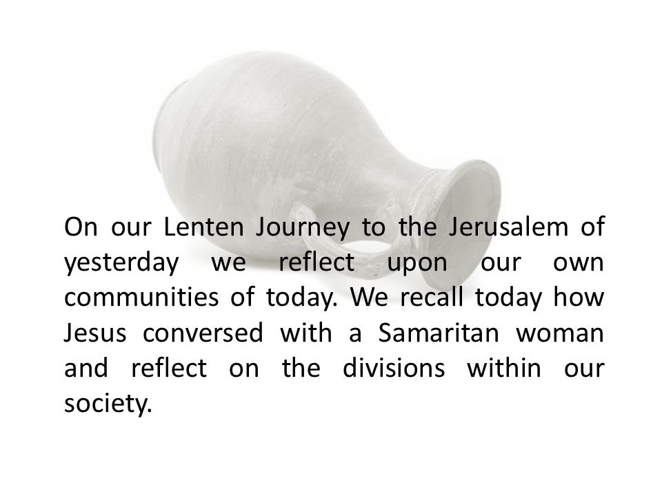 On our Lenten Journey to the Jerusalem of yesterday we reflect upon our own communities of today. We recall today how Jesus conversed with a Samaritan