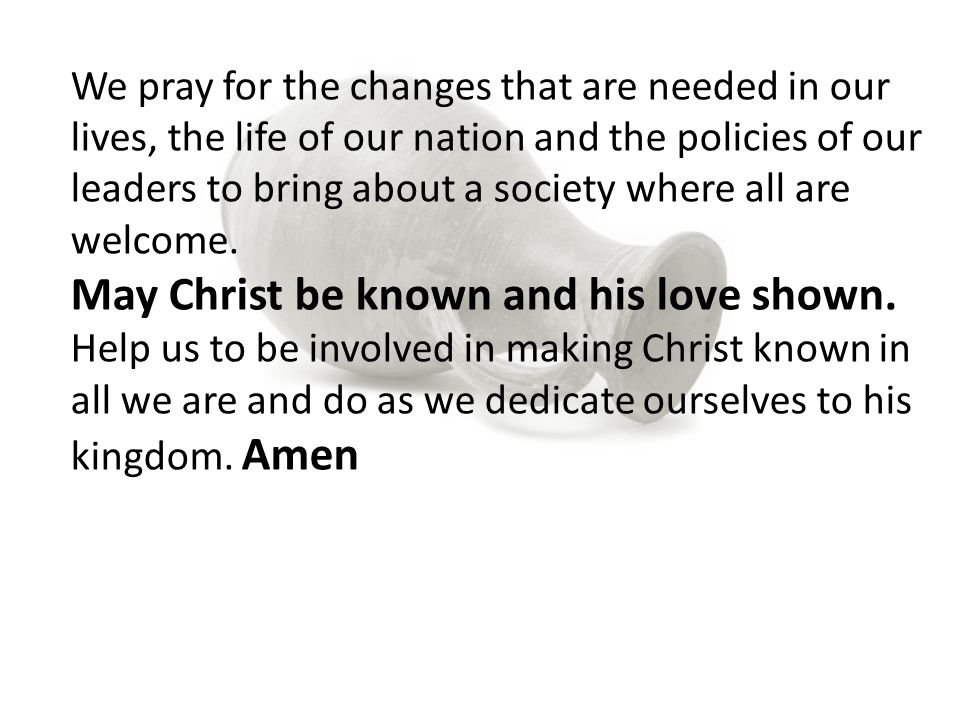 We pray for the changes that are needed in our lives, the life of our nation and the policies of our leaders to bring about a society where all are welcome.