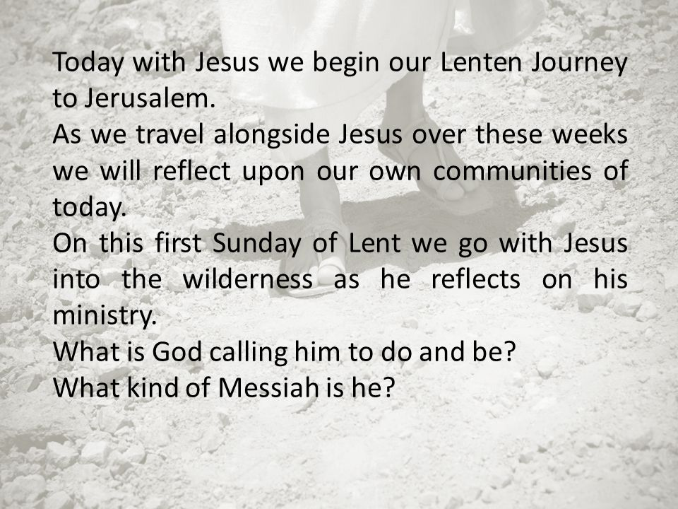Today with Jesus we begin our Lenten Journey to Jerusalem. As we travel alongside Jesus over these weeks we will reflect upon our own communities of t