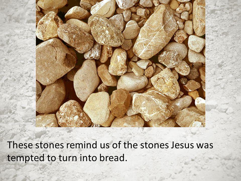 These stones remind us of the stones Jesus was tempted to turn into bread.