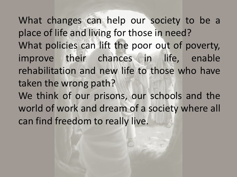 What changes can help our society to be a place of life and living for those in need.