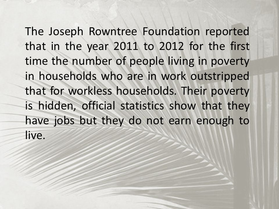The Joseph Rowntree Foundation reported that in the year 2011 to 2012 for the first time the number of people living in poverty in households who are in work outstripped that for workless households.