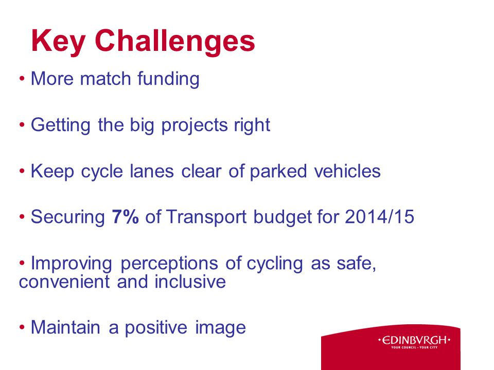More match funding Getting the big projects right Keep cycle lanes clear of parked vehicles Securing 7% of Transport budget for 2014/15 Improving perceptions of cycling as safe, convenient and inclusive Maintain a positive image Key Challenges