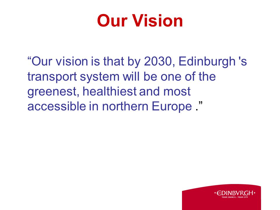 Our Vision Our vision is that by 2030, Edinburgh s transport system will be one of the greenest, healthiest and most accessible in northern Europe.