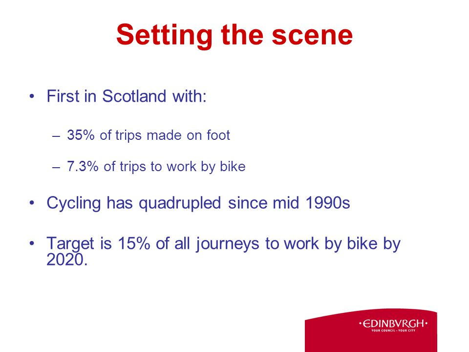 Setting the scene First in Scotland with: –35% of trips made on foot –7.3% of trips to work by bike Cycling has quadrupled since mid 1990s Target is 15% of all journeys to work by bike by 2020.