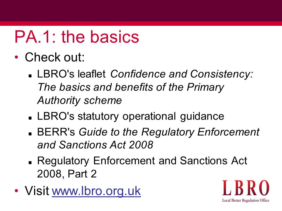 PA.1: the basics Check out: LBRO s leaflet Confidence and Consistency: The basics and benefits of the Primary Authority scheme LBRO s statutory operational guidance BERR s Guide to the Regulatory Enforcement and Sanctions Act 2008 Regulatory Enforcement and Sanctions Act 2008, Part 2 Visit www.lbro.org.uk