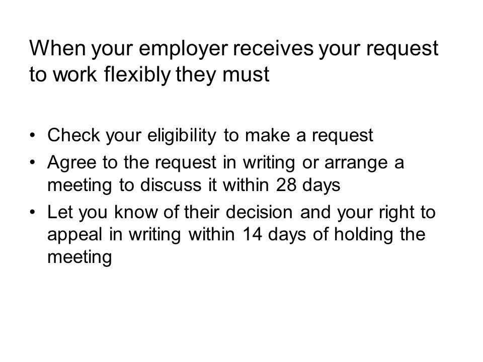 When your employer receives your request to work flexibly they must Check your eligibility to make a request Agree to the request in writing or arrange a meeting to discuss it within 28 days Let you know of their decision and your right to appeal in writing within 14 days of holding the meeting