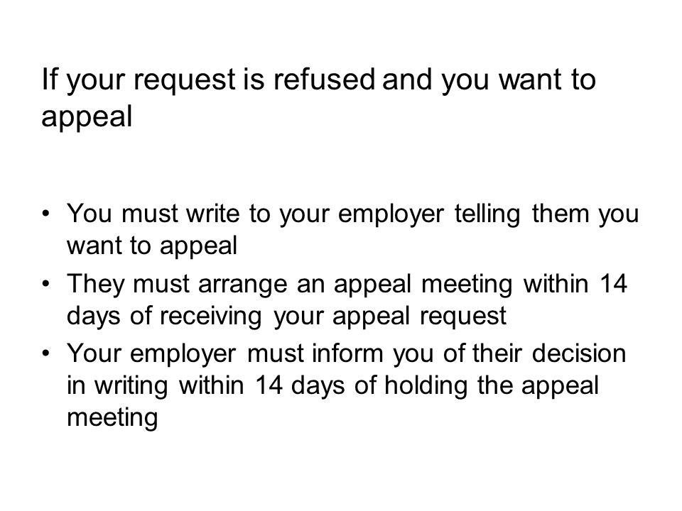 If your request is refused and you want to appeal You must write to your employer telling them you want to appeal They must arrange an appeal meeting within 14 days of receiving your appeal request Your employer must inform you of their decision in writing within 14 days of holding the appeal meeting