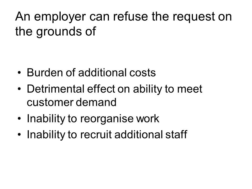 An employer can refuse the request on the grounds of Burden of additional costs Detrimental effect on ability to meet customer demand Inability to reorganise work Inability to recruit additional staff