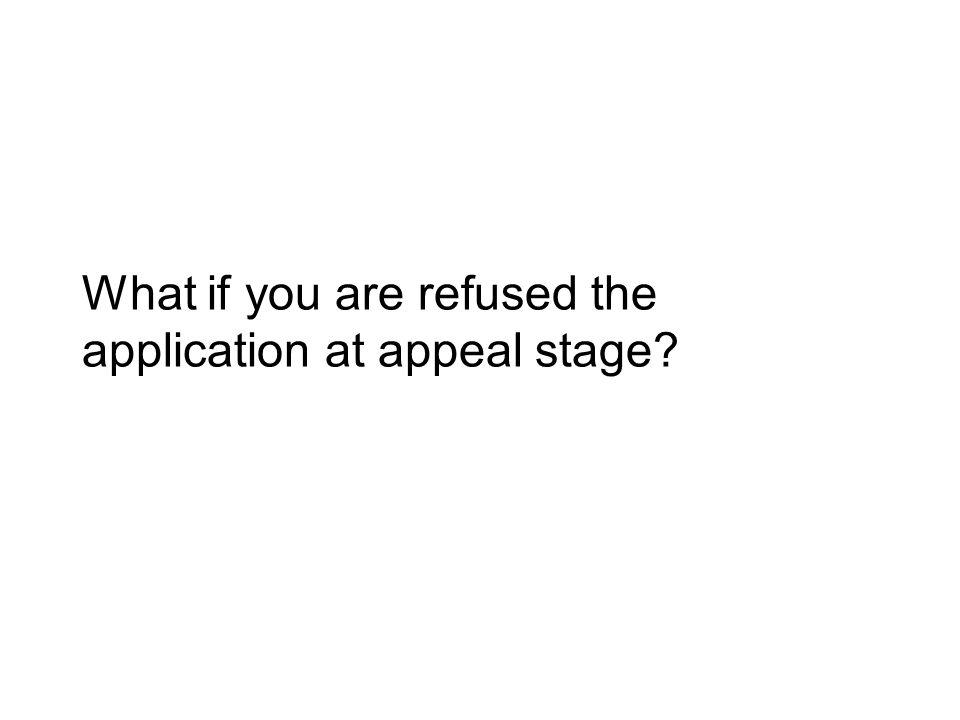 What if you are refused the application at appeal stage?