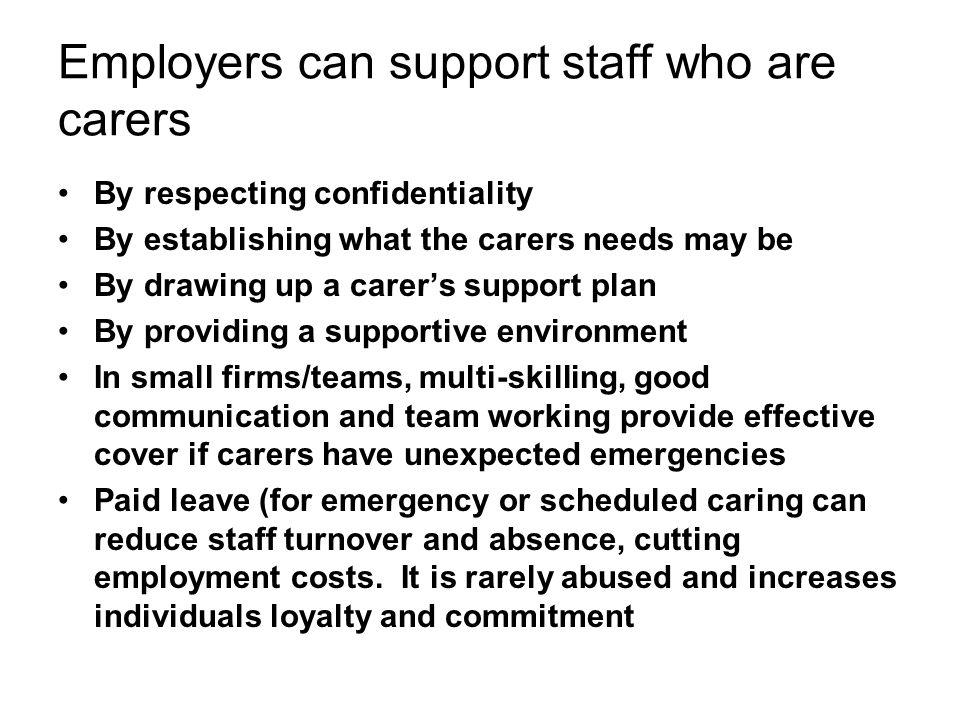 Employers can support staff who are carers By respecting confidentiality By establishing what the carers needs may be By drawing up a carer's support plan By providing a supportive environment In small firms/teams, multi-skilling, good communication and team working provide effective cover if carers have unexpected emergencies Paid leave (for emergency or scheduled caring can reduce staff turnover and absence, cutting employment costs.