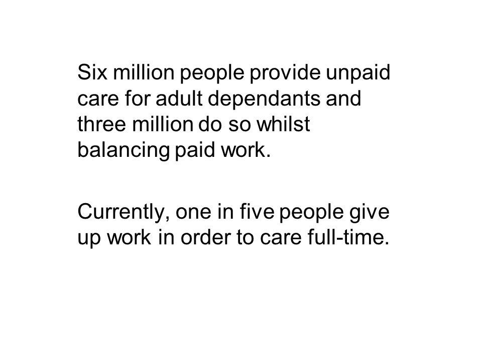 Six million people provide unpaid care for adult dependants and three million do so whilst balancing paid work.