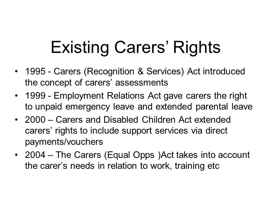 Existing Carers' Rights 1995 - Carers (Recognition & Services) Act introduced the concept of carers' assessments 1999 - Employment Relations Act gave carers the right to unpaid emergency leave and extended parental leave 2000 – Carers and Disabled Children Act extended carers' rights to include support services via direct payments/vouchers 2004 – The Carers (Equal Opps )Act takes into account the carer's needs in relation to work, training etc