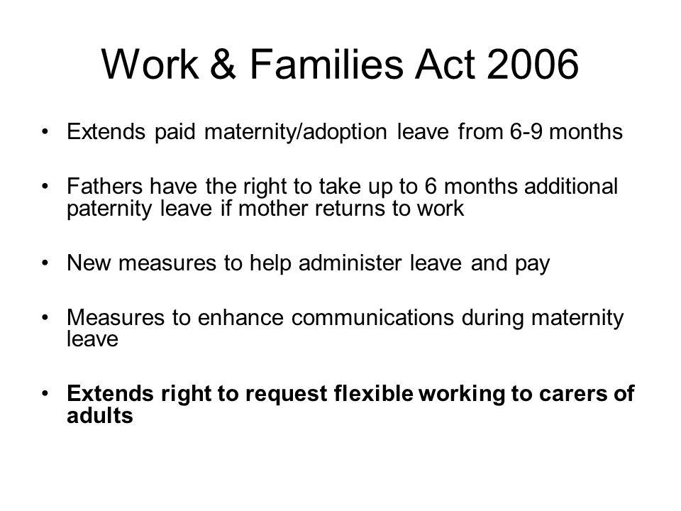 Work & Families Act 2006 Extends paid maternity/adoption leave from 6-9 months Fathers have the right to take up to 6 months additional paternity leave if mother returns to work New measures to help administer leave and pay Measures to enhance communications during maternity leave Extends right to request flexible working to carers of adults