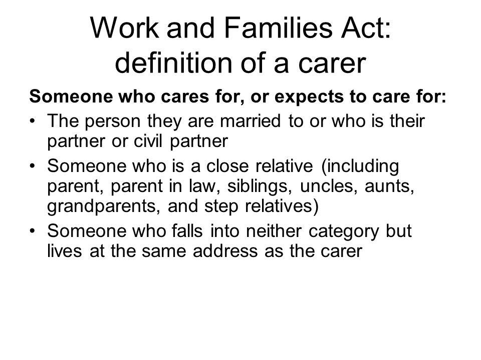 The applicant making a request to work flexibly must Be an employee with a contract of employment (agency workers or members of the armed forces are not eligible) Be the carer of an adult as previously defined Have worked for their employer for 26 weeks continuously at the date that the application is made Not have made another application to work flexibly under the right during the past twelve months