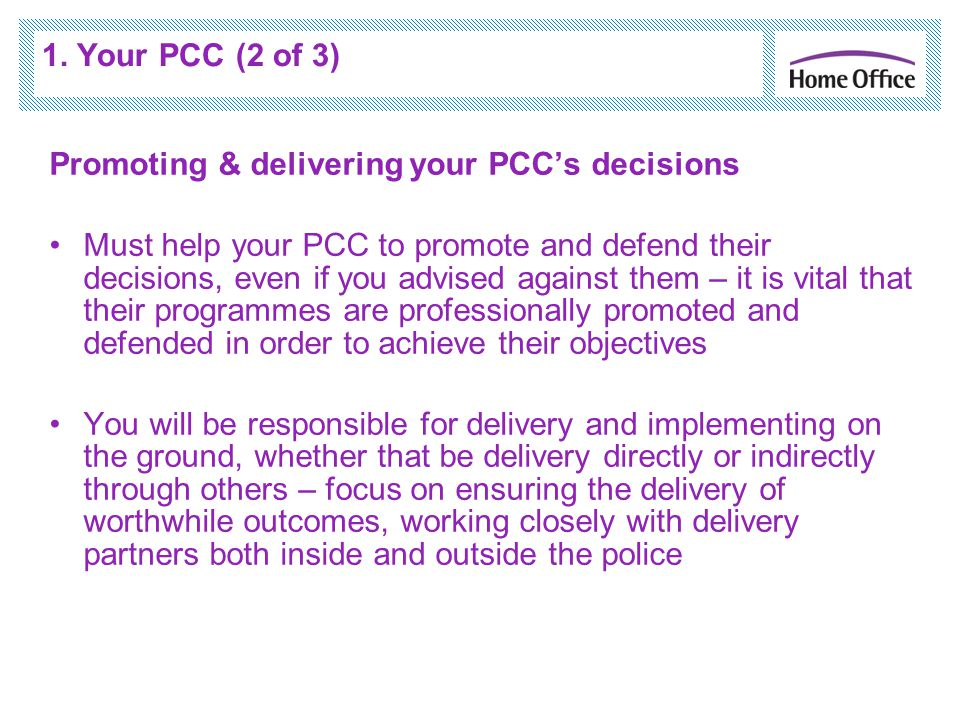 1. Your PCC (2 of 3) Promoting & delivering your PCC's decisions Must help your PCC to promote and defend their decisions, even if you advised against