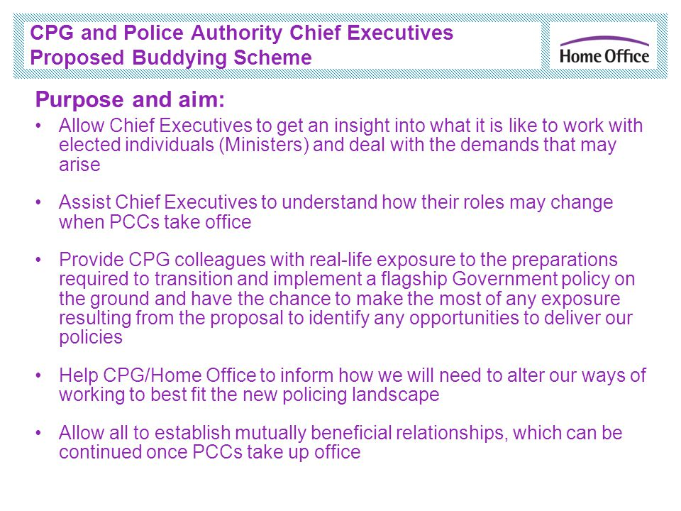 CPG and Police Authority Chief Executives Proposed Buddying Scheme Purpose and aim: Allow Chief Executives to get an insight into what it is like to work with elected individuals (Ministers) and deal with the demands that may arise Assist Chief Executives to understand how their roles may change when PCCs take office Provide CPG colleagues with real-life exposure to the preparations required to transition and implement a flagship Government policy on the ground and have the chance to make the most of any exposure resulting from the proposal to identify any opportunities to deliver our policies Help CPG/Home Office to inform how we will need to alter our ways of working to best fit the new policing landscape Allow all to establish mutually beneficial relationships, which can be continued once PCCs take up office