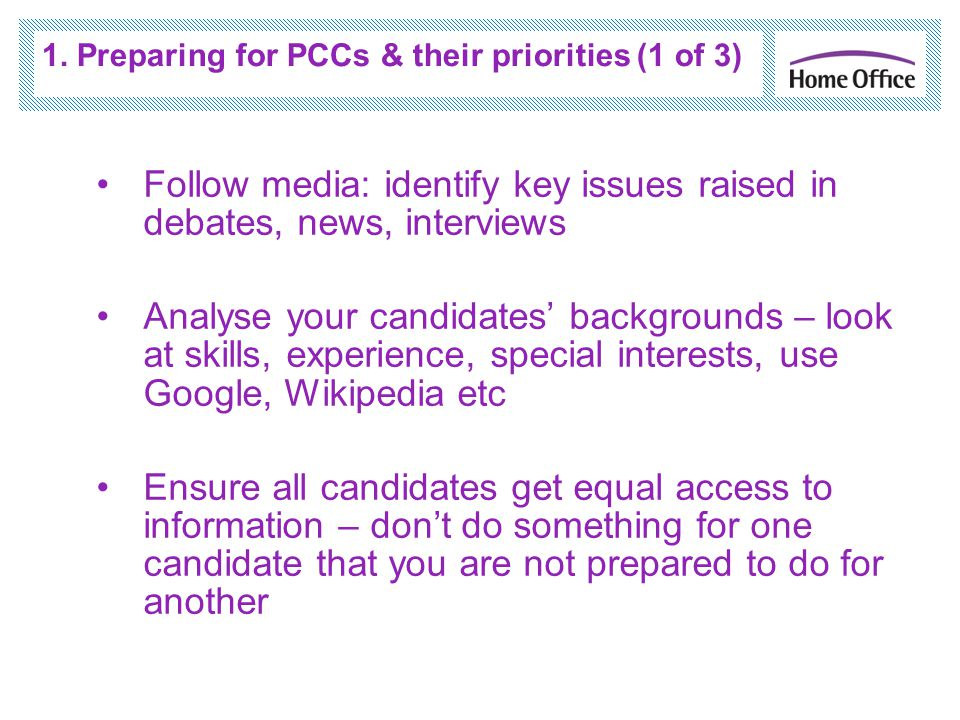 1. Preparing for PCCs & their priorities (1 of 3) Follow media: identify key issues raised in debates, news, interviews Analyse your candidates' backg