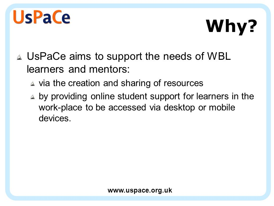 www.uspace.org.uk Why? UsPaCe aims to support the needs of WBL learners and mentors: via the creation and sharing of resources by providing online stu
