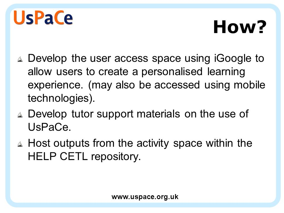www.uspace.org.uk How? Develop the user access space using iGoogle to allow users to create a personalised learning experience. (may also be accessed