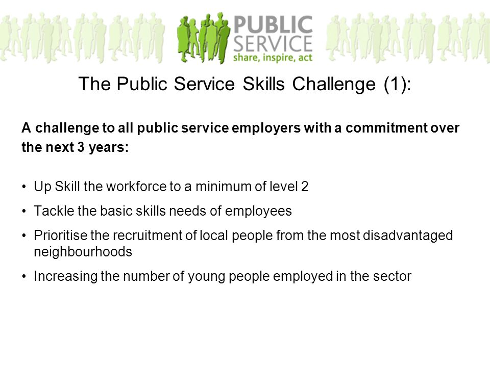 A challenge to all public service employers with a commitment over the next 3 years: Up Skill the workforce to a minimum of level 2 Tackle the basic s
