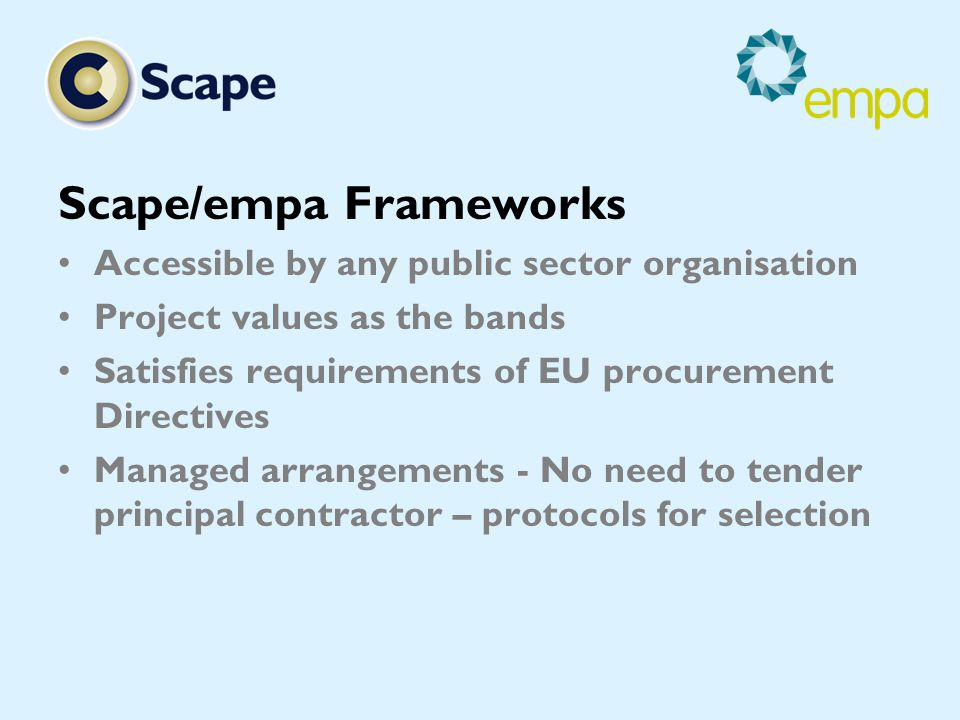 Scape/empa Frameworks Accessible by any public sector organisation Project values as the bands Satisfies requirements of EU procurement Directives Managed arrangements - No need to tender principal contractor – protocols for selection