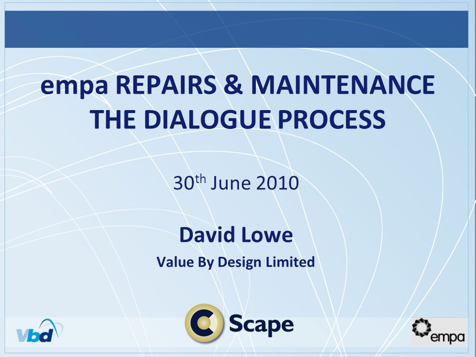 empa REPAIRS & MAINTENANCE THE DIALOGUE PROCESS 30 th June 2010 David Lowe Value By Design Limited