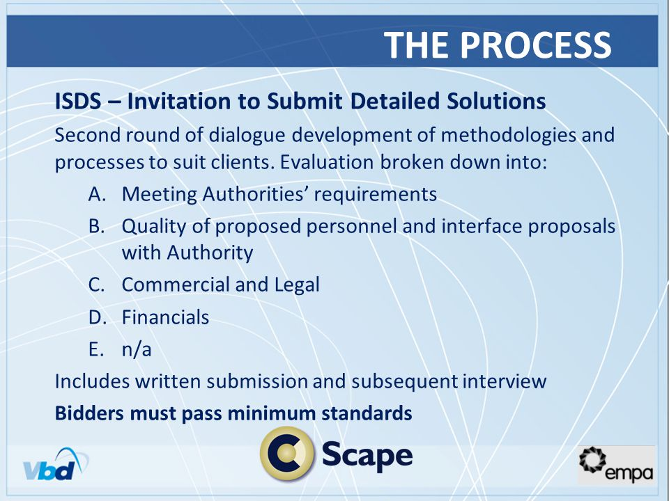 THE PROCESS ISDS – Invitation to Submit Detailed Solutions Second round of dialogue development of methodologies and processes to suit clients.