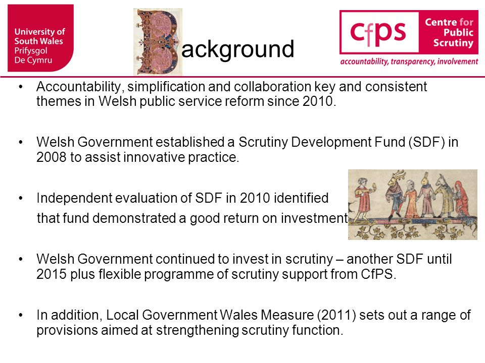 The vision for scrutiny in Wales A stronger focus on outcomes for people not organisations: shifting the perspective from inputs to delivering results Enhanced Democratic Accountability and Improved transparency: clarifying different organisations' contributions to delivery and improving services from the perspective of 'experts by experience'; Innovation: multi-agency scrutiny has identified new insights and solutions e.g..sub- regional procurement opportunities (Aneurin Bevan LHB, Newport and Caerphilly Councils); Greater 'networked accountability': Promotion of more efficient working between auditors, inspectors, regulators, and local scrutiny committees; Multi-agency scrutiny as a unifying force: helping to address the complex needs of citizens across different political, organisational and geographical boundaries.