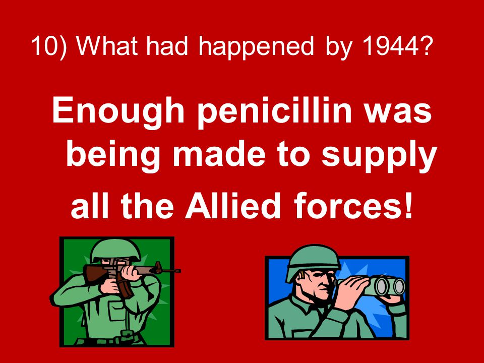 10) What had happened by 1944? Enough penicillin was being made to supply all the Allied forces!