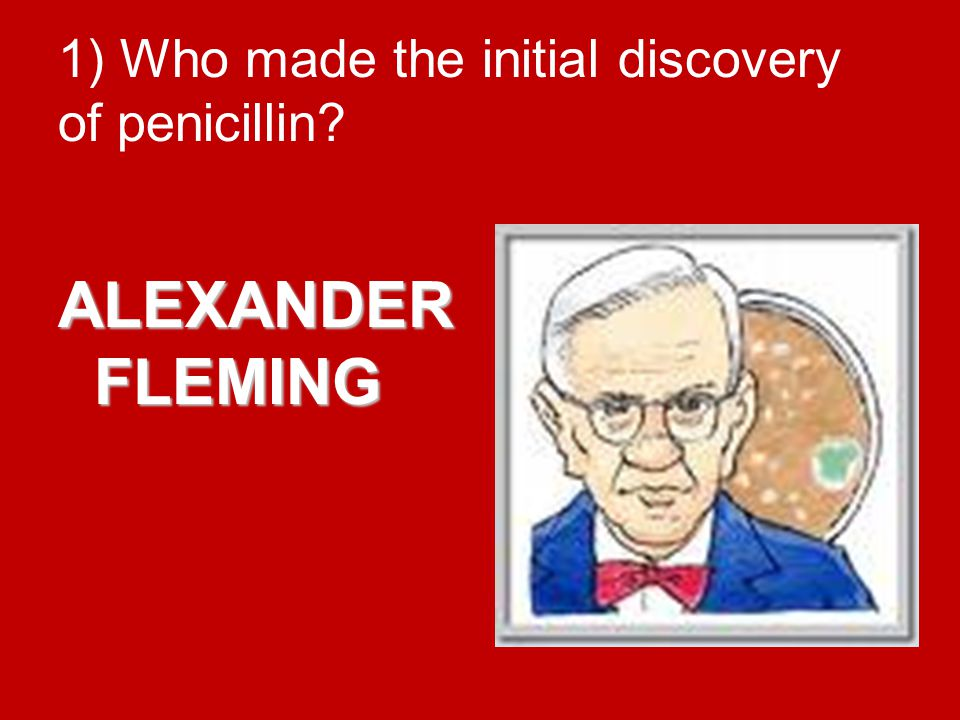 1) Who made the initial discovery of penicillin? ALEXANDER FLEMING