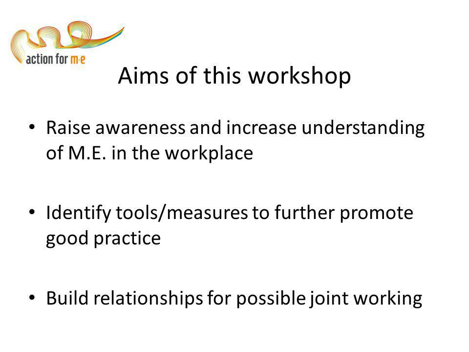 Aims of this workshop Raise awareness and increase understanding of M.E.
